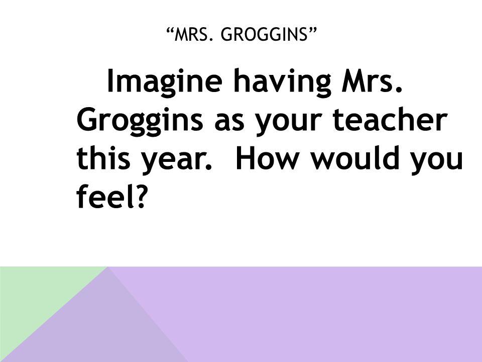 """MRS. GROGGINS"" Imagine having Mrs. Groggins as your teacher this year. How would you feel?"