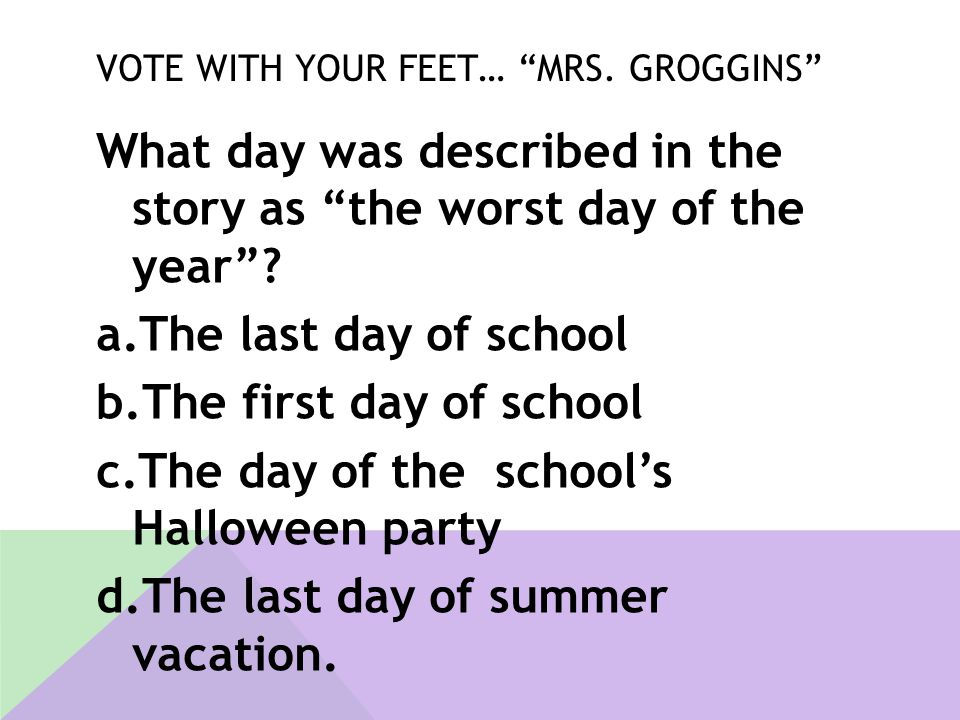 """VOTE WITH YOUR FEET… """"MRS. GROGGINS"""" What day was described in the story as """"the worst day of the year""""? a.The last day of school b.The first day of s"""