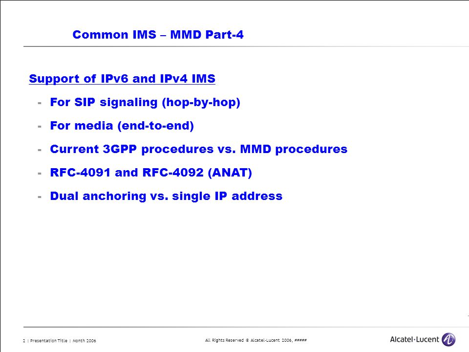 All Rights Reserved © Alcatel-Lucent 2006, ##### 2 | Presentation Title | Month 2006 Common IMS – MMD Part-4 Support of IPv6 and IPv4 IMS -For SIP signaling (hop-by-hop) -For media (end-to-end) -Current 3GPP procedures vs.