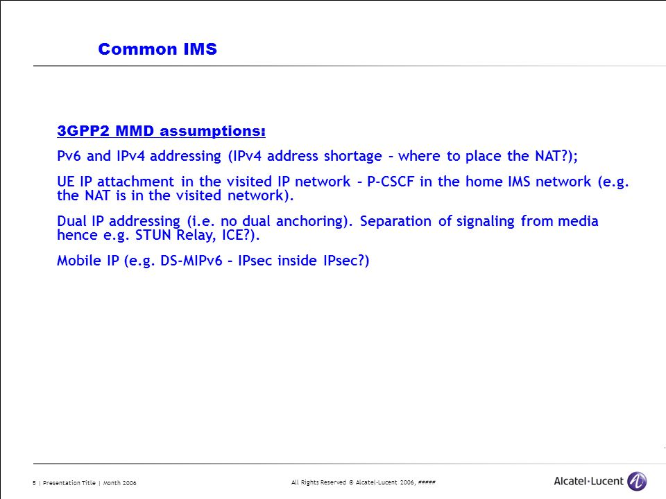 All Rights Reserved © Alcatel-Lucent 2006, ##### 5 | Presentation Title | Month 2006 Common IMS 3GPP2 MMD assumptions: Pv6 and IPv4 addressing (IPv4 address shortage – where to place the NAT?); UE IP attachment in the visited IP network – P-CSCF in the home IMS network (e.g.