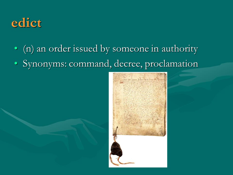 edict (n) an order issued by someone in authority(n) an order issued by someone in authority Synonyms: command, decree, proclamationSynonyms: command, decree, proclamation
