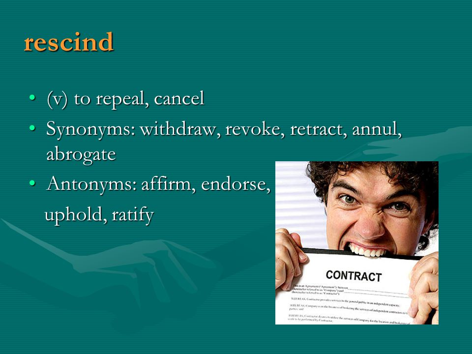 rescind (v) to repeal, cancel(v) to repeal, cancel Synonyms: withdraw, revoke, retract, annul, abrogateSynonyms: withdraw, revoke, retract, annul, abrogate Antonyms: affirm, endorse,Antonyms: affirm, endorse, uphold, ratify uphold, ratify