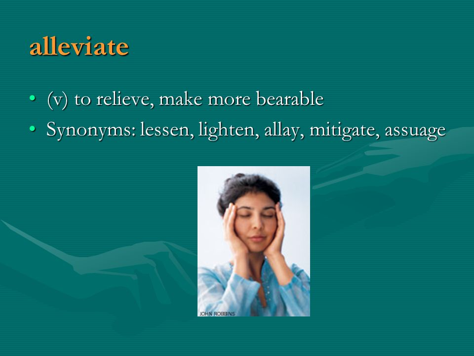 alleviate (v) to relieve, make more bearable(v) to relieve, make more bearable Synonyms: lessen, lighten, allay, mitigate, assuageSynonyms: lessen, lighten, allay, mitigate, assuage
