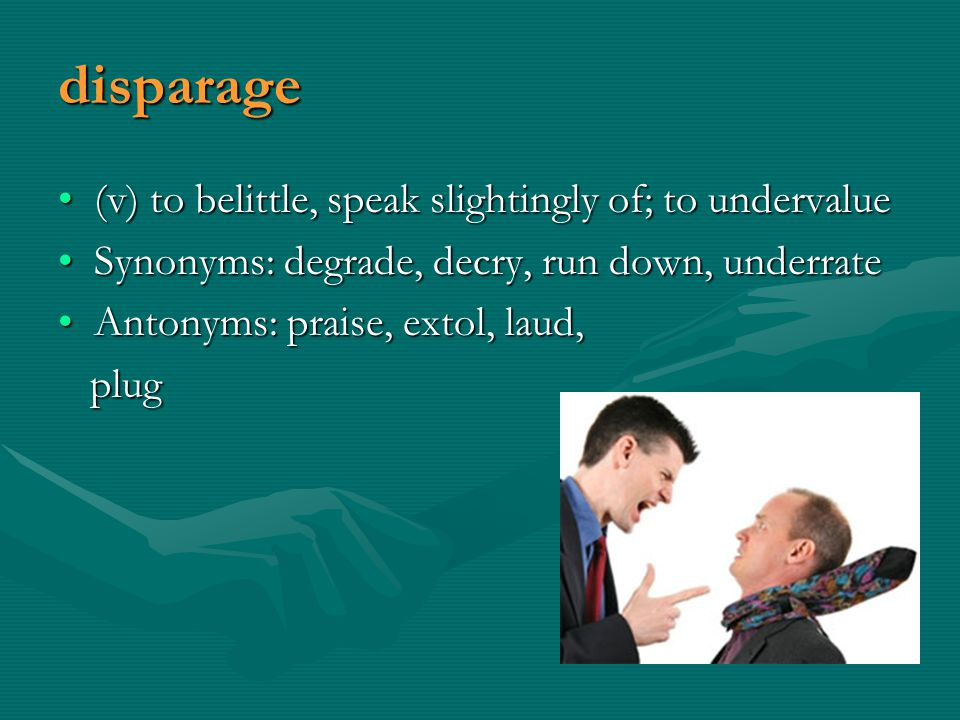 disparage (v) to belittle, speak slightingly of; to undervalue(v) to belittle, speak slightingly of; to undervalue Synonyms: degrade, decry, run down, underrateSynonyms: degrade, decry, run down, underrate Antonyms: praise, extol, laud,Antonyms: praise, extol, laud, plug plug