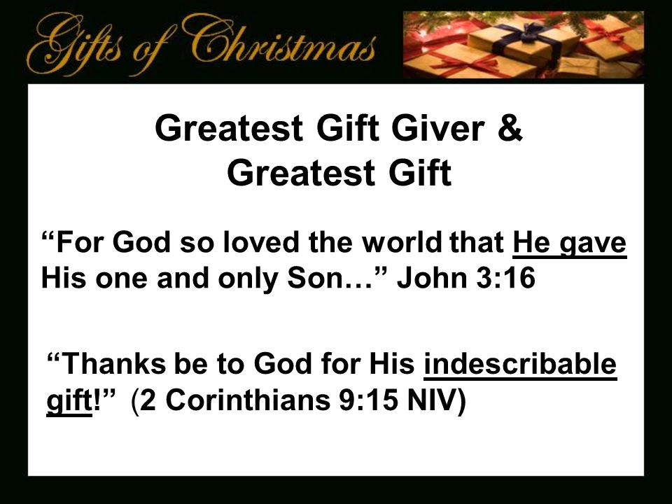For God so loved the world that He gave His one and only Son… John 3:16 Greatest Gift Giver & Greatest Gift Thanks be to God for His indescribable gift! (2 Corinthians 9:15 NIV)