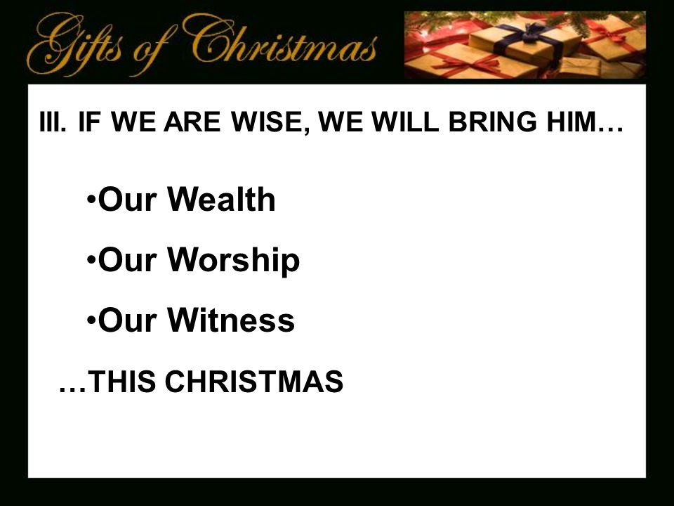 III. IF WE ARE WISE, WE WILL BRING HIM… Our Wealth Our Worship Our Witness …THIS CHRISTMAS