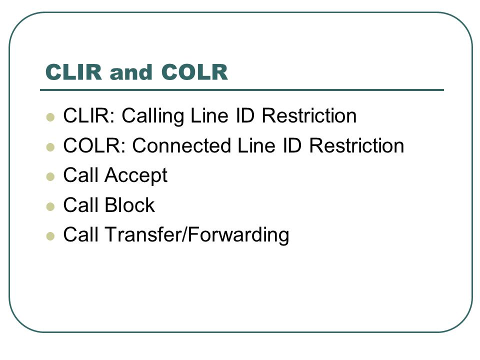 CLIR and COLR CLIR: Calling Line ID Restriction COLR: Connected Line ID Restriction Call Accept Call Block Call Transfer/Forwarding
