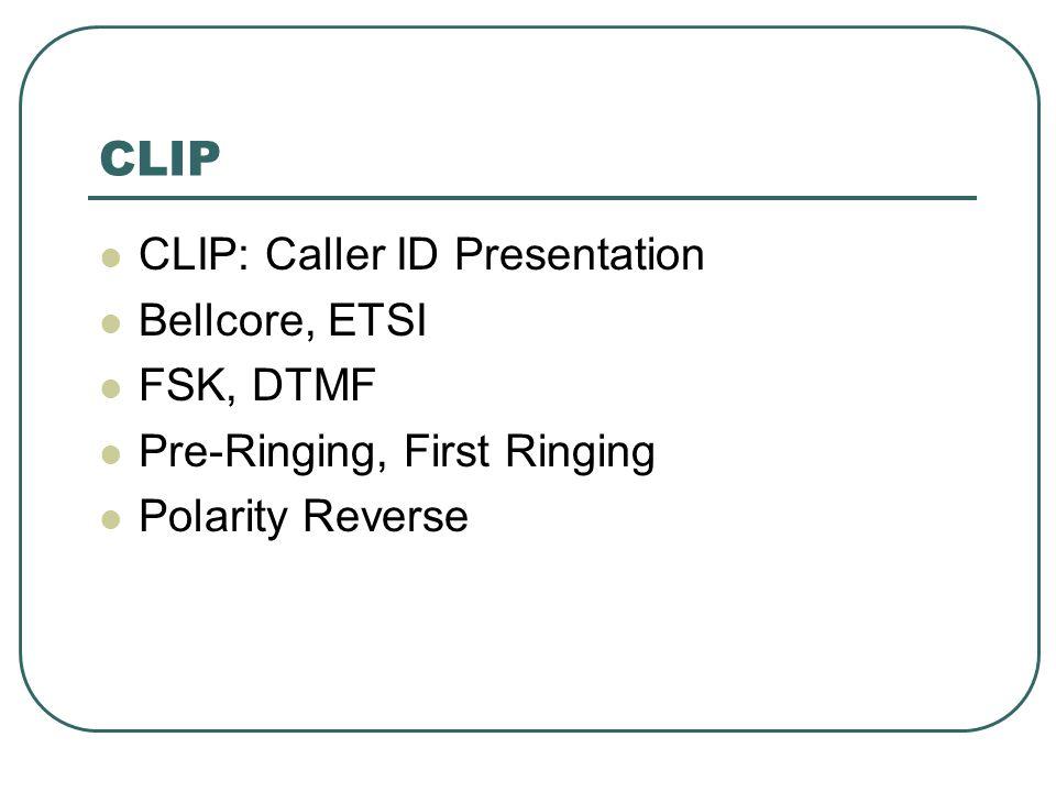 CLIP CLIP: Caller ID Presentation Bellcore, ETSI FSK, DTMF Pre-Ringing, First Ringing Polarity Reverse