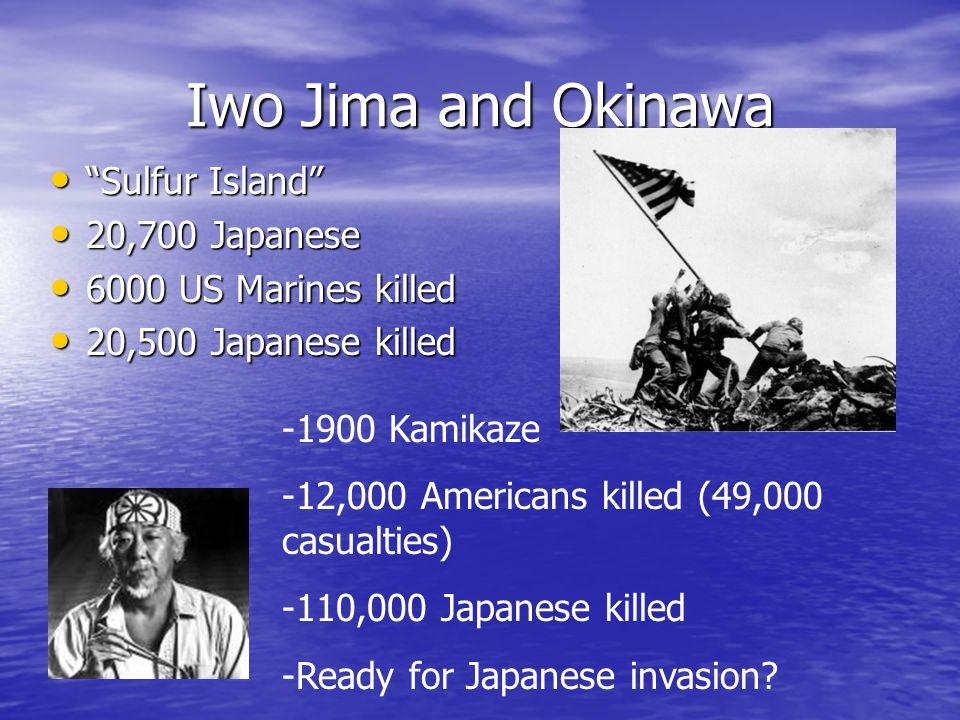 Iwo Jima and Okinawa Sulfur Island Sulfur Island 20,700 Japanese 20,700 Japanese 6000 US Marines killed 6000 US Marines killed 20,500 Japanese killed 20,500 Japanese killed -1900 Kamikaze -12,000 Americans killed (49,000 casualties) -110,000 Japanese killed -Ready for Japanese invasion