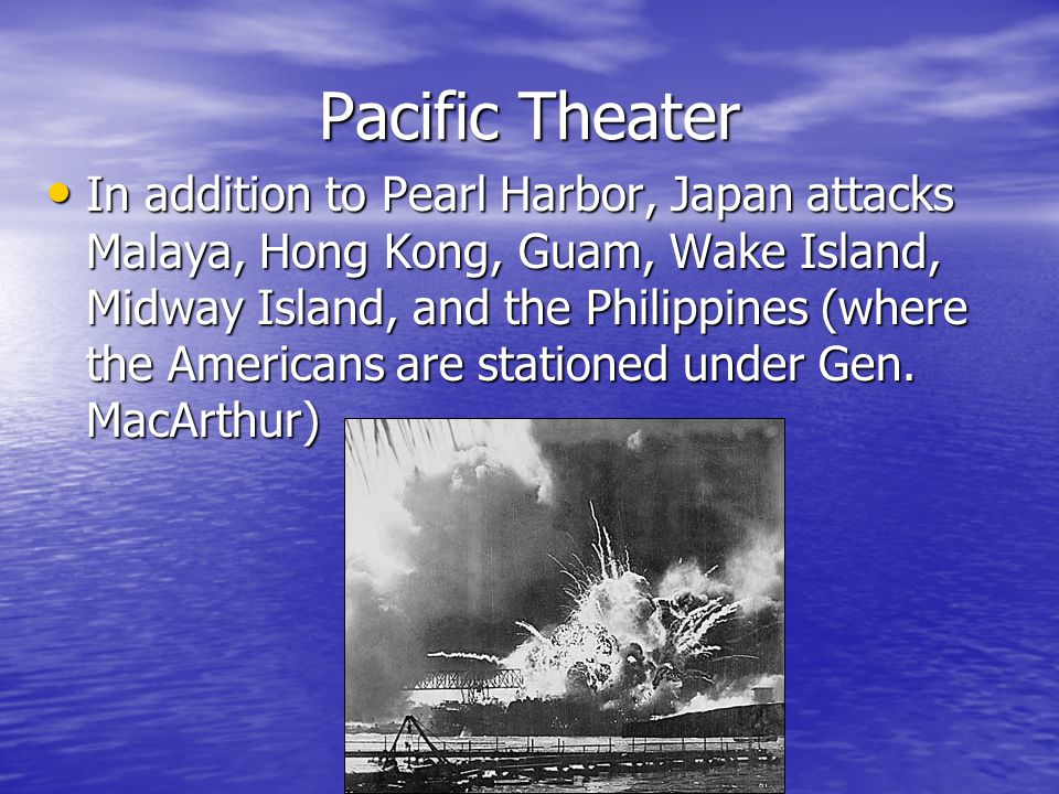 Pacific Theater In addition to Pearl Harbor, Japan attacks Malaya, Hong Kong, Guam, Wake Island, Midway Island, and the Philippines (where the Americans are stationed under Gen.