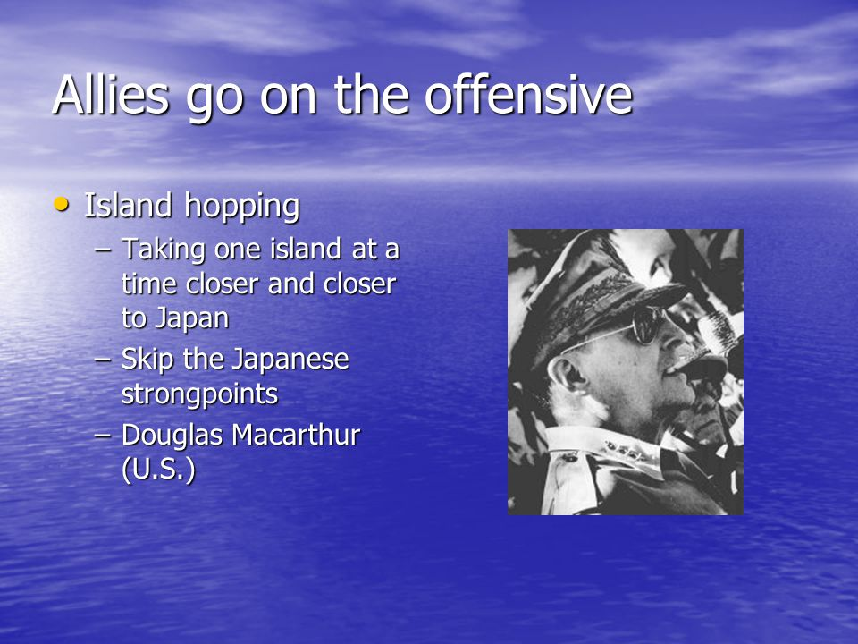 Allies go on the offensive Island hopping Island hopping –Taking one island at a time closer and closer to Japan –Skip the Japanese strongpoints –Douglas Macarthur (U.S.)