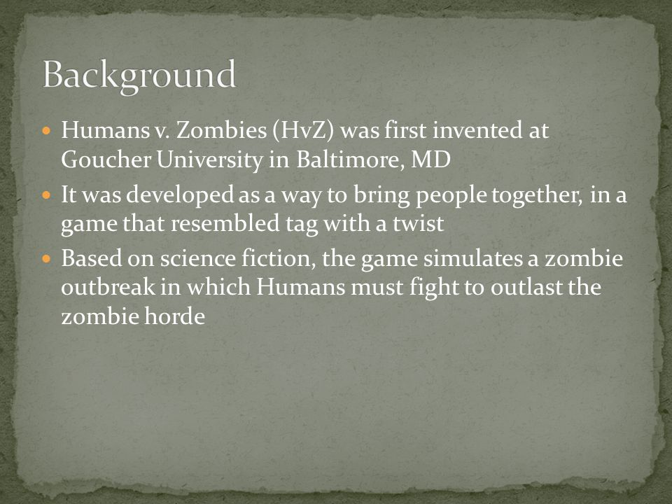 Humans v. Zombies (HvZ) was first invented at Goucher University in Baltimore, MD It was developed as a way to bring people together, in a game that r
