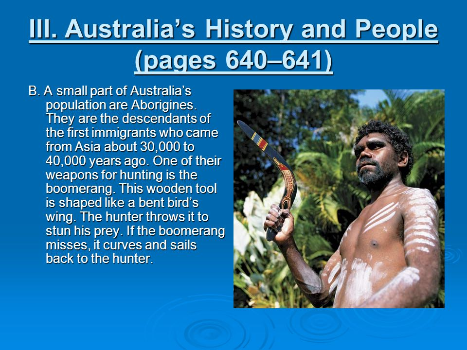 III. Australia's History and People (pages 640–641) B. A small part of Australia's population are Aborigines. They are the descendants of the first im