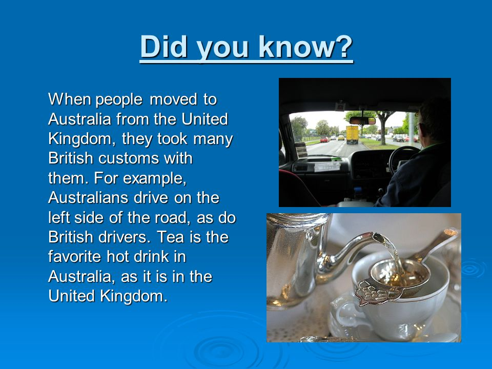 Did you know? When people moved to Australia from the United Kingdom, they took many British customs with them. For example, Australians drive on the
