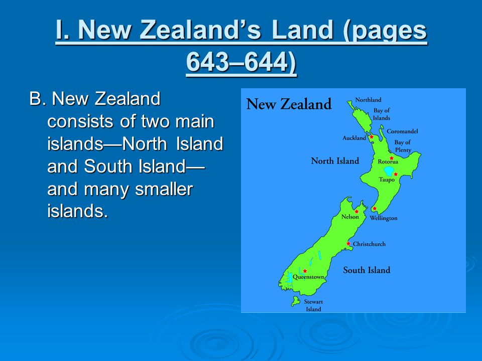 I. New Zealand's Land (pages 643–644) B. New Zealand consists of two main islands—North Island and South Island— and many smaller islands.