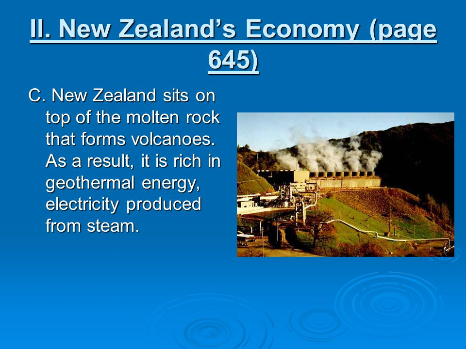 II. New Zealand's Economy (page 645) C. New Zealand sits on top of the molten rock that forms volcanoes. As a result, it is rich in geothermal energy,