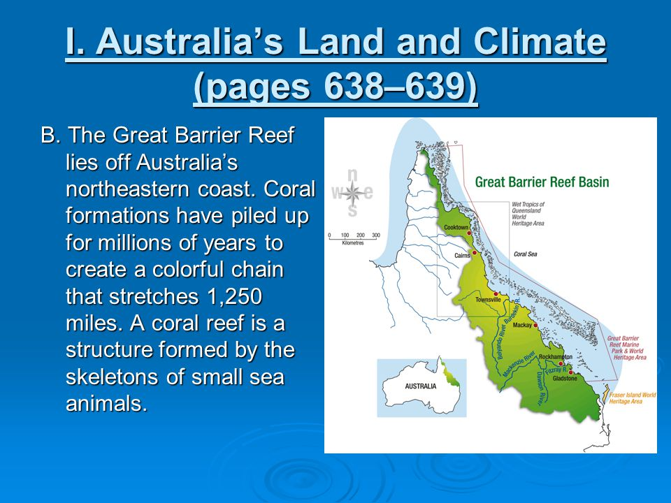 I. Australia's Land and Climate (pages 638–639) B. The Great Barrier Reef lies off Australia's northeastern coast. Coral formations have piled up for
