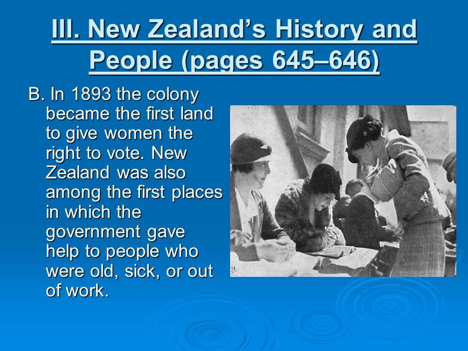 III. New Zealand's History and People (pages 645–646) B. In 1893 the colony became the first land to give women the right to vote. New Zealand was als