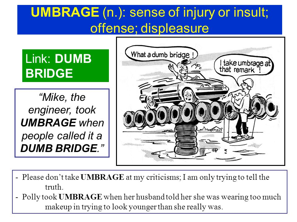"UMBRAGE (n.): sense of injury or insult; offense; displeasure Link: DUMB BRIDGE ""Mike, the engineer, took UMBRAGE when people called it a DUMB BRIDGE."