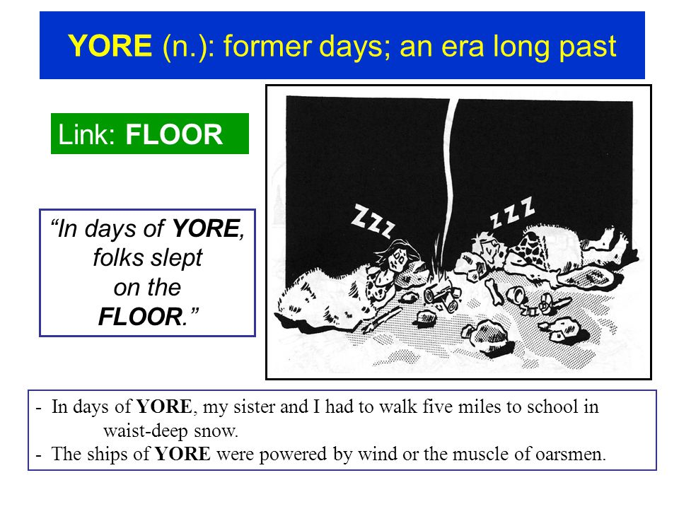 "YORE (n.): former days; an era long past Link: FLOOR ""In days of YORE, folks slept on the FLOOR."" - In days of YORE, my sister and I had to walk five"