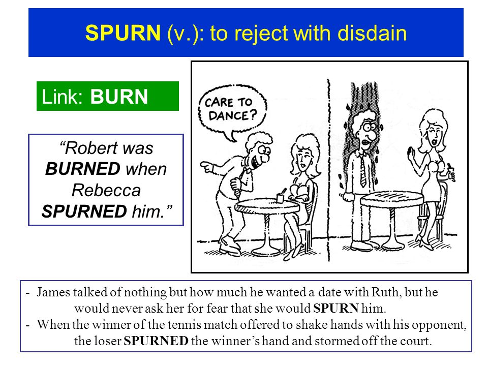 "SPURN (v.): to reject with disdain Link: BURN ""Robert was BURNED when Rebecca SPURNED him."" - James talked of nothing but how much he wanted a date wi"