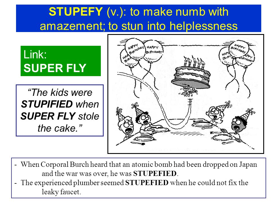 "STUPEFY (v.): to make numb with amazement; to stun into helplessness Link: SUPER FLY ""The kids were STUPIFIED when SUPER FLY stole the cake."" - When C"