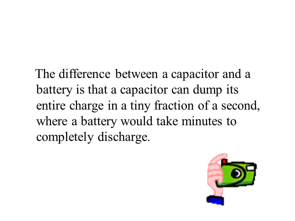 The difference between a capacitor and a battery is that a capacitor can dump its entire charge in a tiny fraction of a second, where a battery would take minutes to completely discharge.