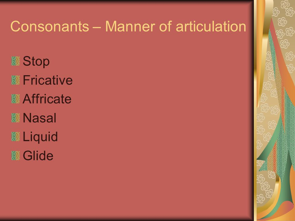Consonants – Manner of articulation Stop Fricative Affricate Nasal Liquid Glide