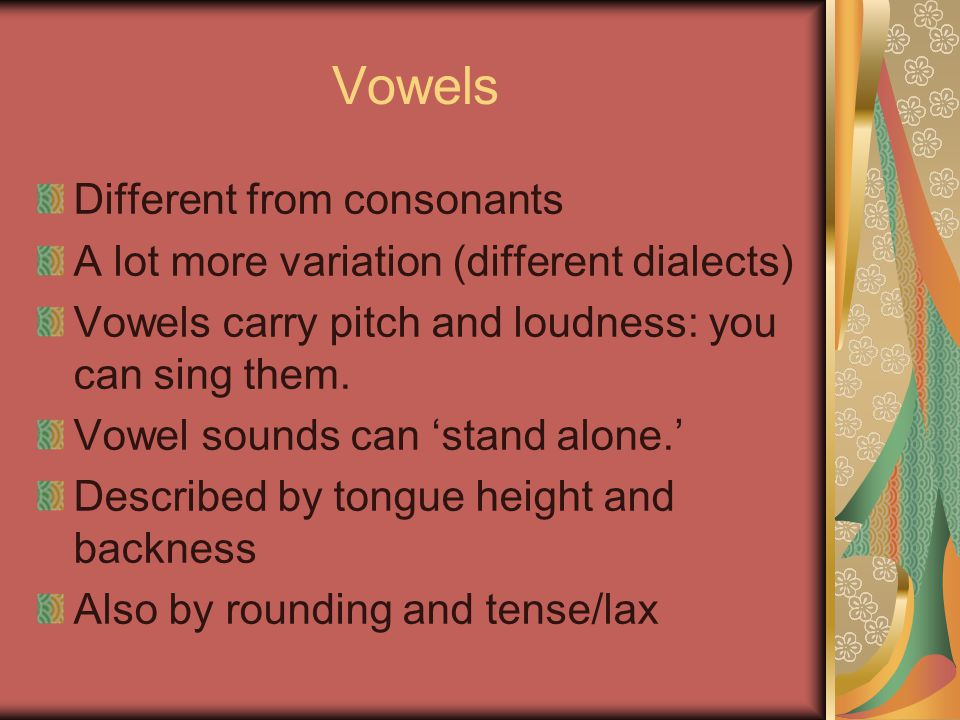 Vowels Different from consonants A lot more variation (different dialects) Vowels carry pitch and loudness: you can sing them.