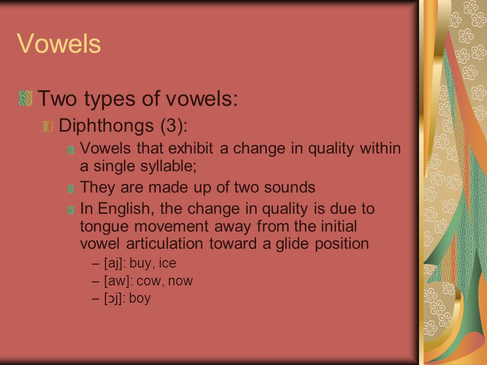 Vowels Two types of vowels: Diphthongs (3): Vowels that exhibit a change in quality within a single syllable; They are made up of two sounds In English, the change in quality is due to tongue movement away from the initial vowel articulation toward a glide position –[aj]: buy, ice –[aw]: cow, now –[ ɔ j]: boy