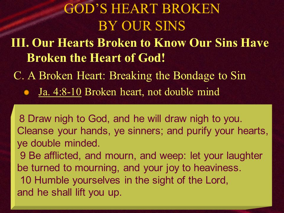 26 GOD'S HEART BROKEN BY OUR SINS Conclusion: 1.Father, Son, & Holy Spirit work to save each of us 2.All sin grieves God 3.If your heart is broken, God is ready to forgive: Acts 2:38 To sinners in world Acts 8:22 To erring saints