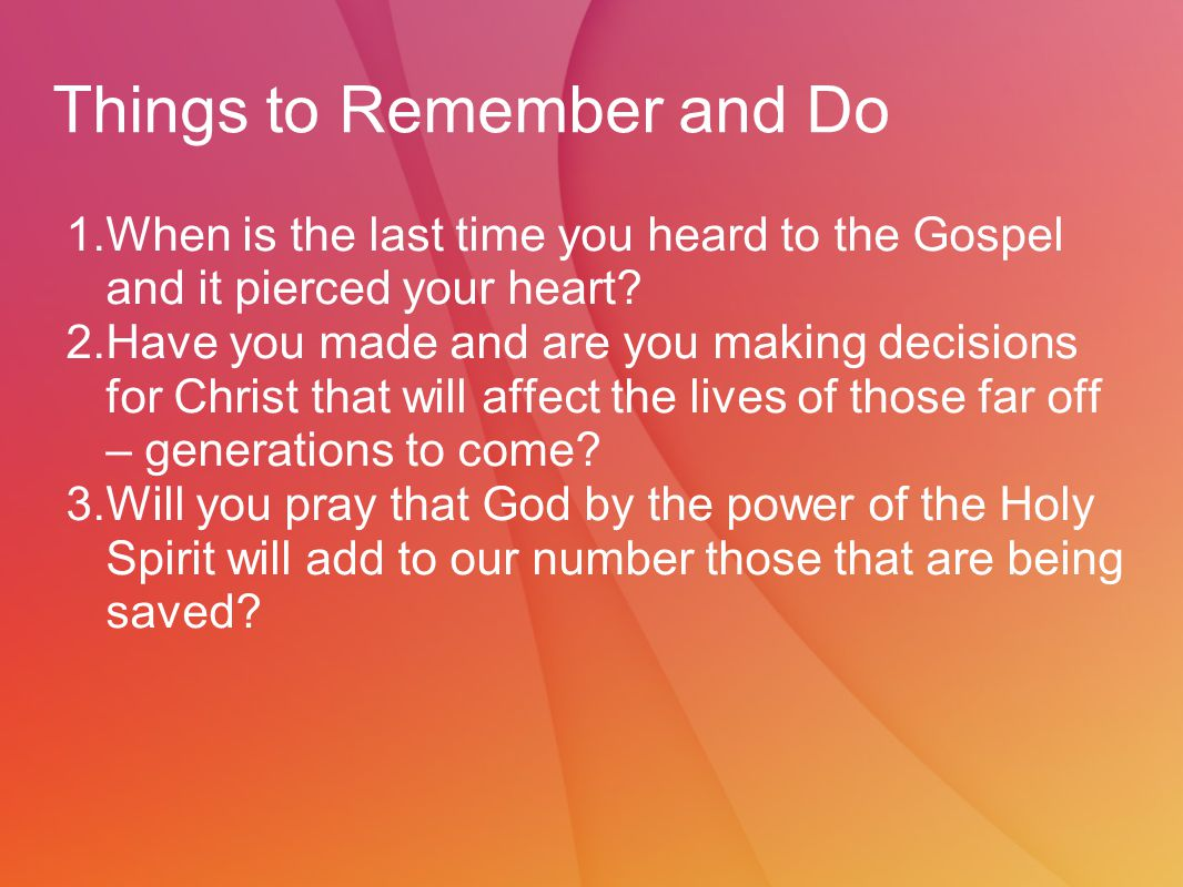 Things to Remember and Do 1.When is the last time you heard to the Gospel and it pierced your heart.