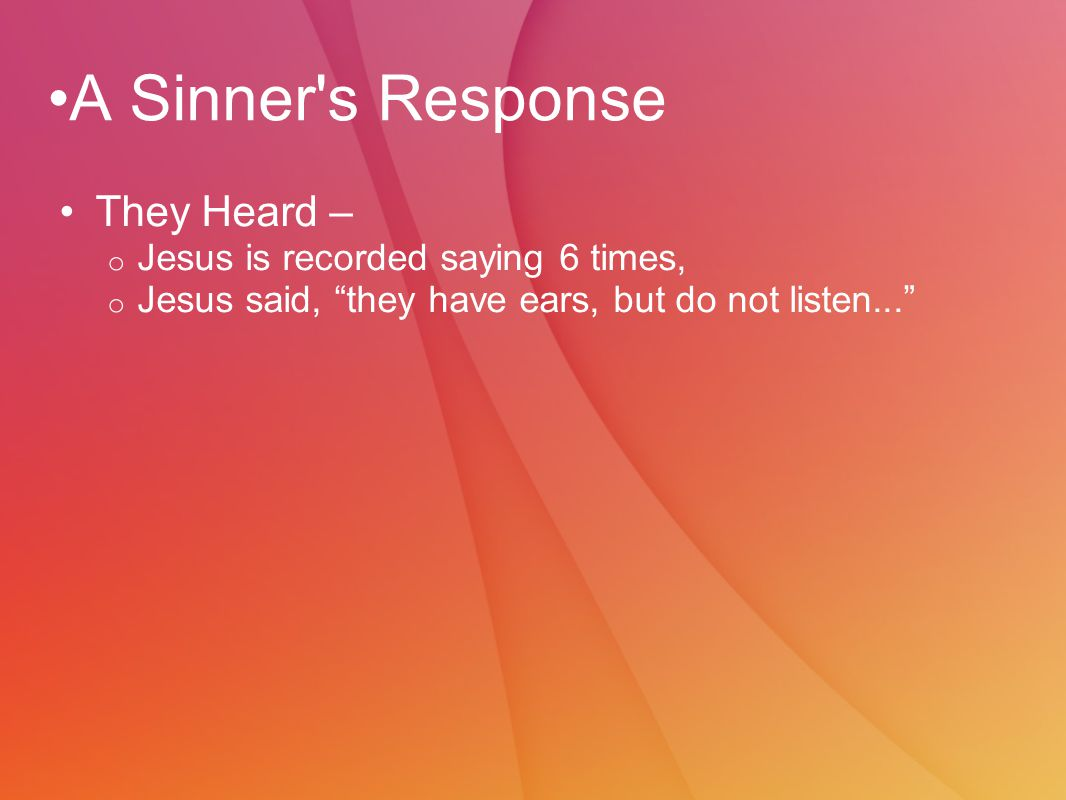 A Sinner s Response They Heard – o Jesus is recorded saying 6 times, o Jesus said, they have ears, but do not listen...