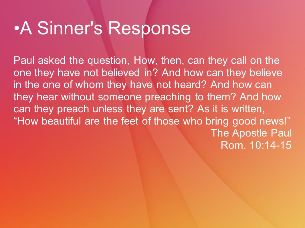 A Sinner s Response Paul asked the question, How, then, can they call on the one they have not believed in.