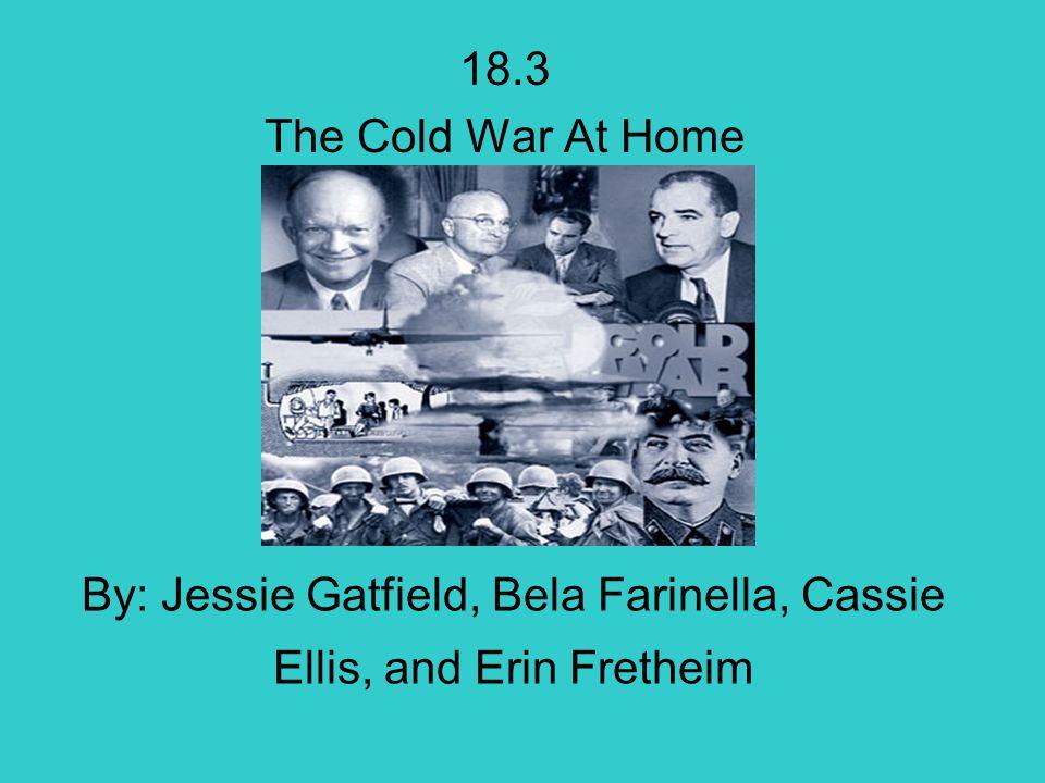 By: Jessie Gatfield, Bela Farinella, Cassie Ellis, and Erin Fretheim 18.3 The Cold War At Home