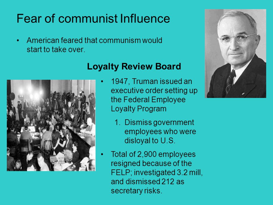 Fear of communist Influence American feared that communism would start to take over. Loyalty Review Board 1947, Truman issued an executive order setti