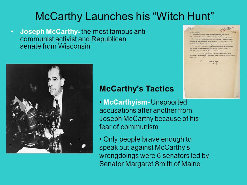 McCarthy Launches his Witch Hunt Joseph McCarthy- the most famous anti- communist activist and Republican senate from Wisconsin McCarthy's Tactics McCarthyism- Unspported accusations after another from Joseph McCarthy because of his fear of communism Only people brave enough to speak out against McCarthy's wrongdoings were 6 senators led by Senator Margaret Smith of Maine