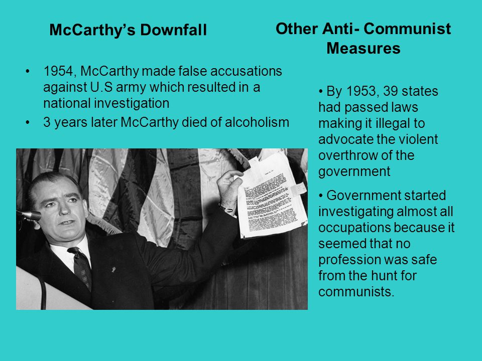 McCarthy's Downfall 1954, McCarthy made false accusations against U.S army which resulted in a national investigation 3 years later McCarthy died of a
