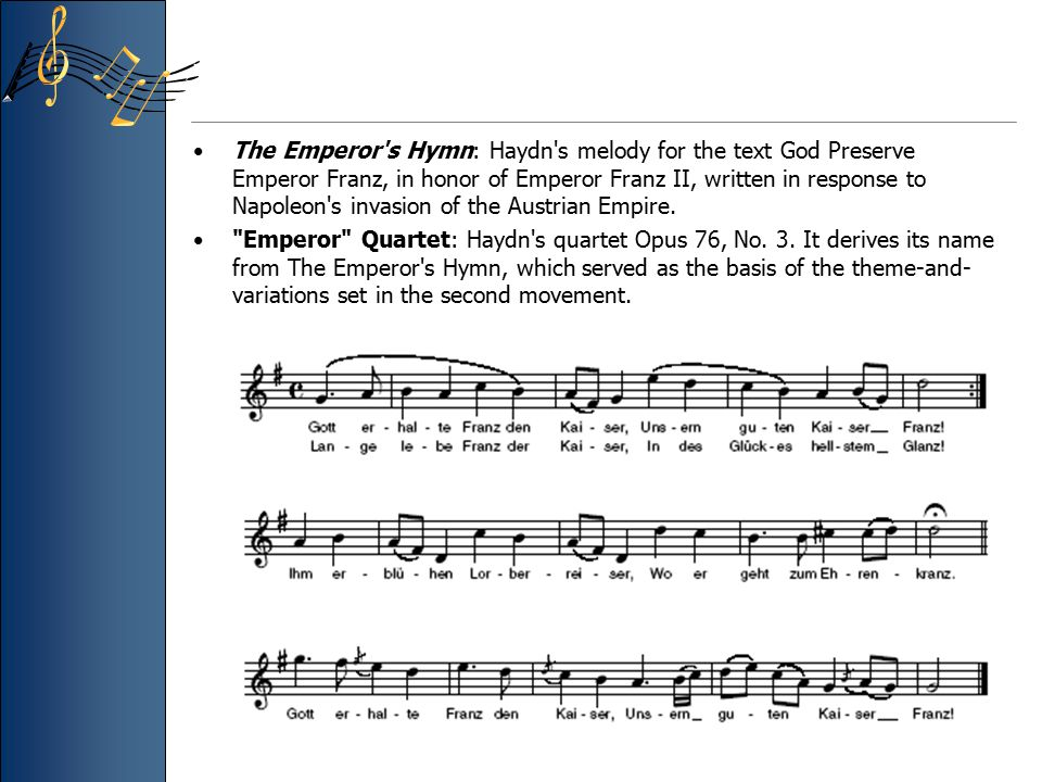 The Emperor s Hymn: Haydn s melody for the text God Preserve Emperor Franz, in honor of Emperor Franz II, written in response to Napoleon s invasion of the Austrian Empire.