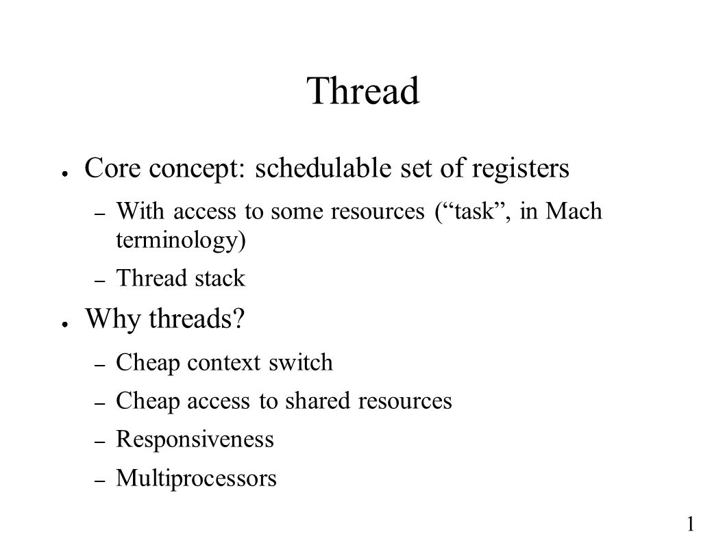 "1 Thread ● Core concept: schedulable set of registers – With access to some resources (""task"", in Mach terminology) – Thread stack ● Why threads? – Ch"