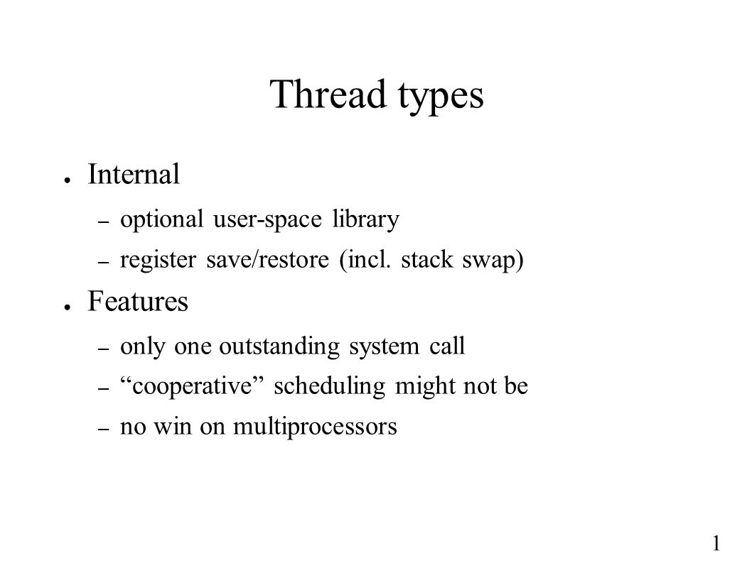 "1 Thread types ● Internal – optional user-space library – register save/restore (incl. stack swap) ● Features – only one outstanding system call – ""co"