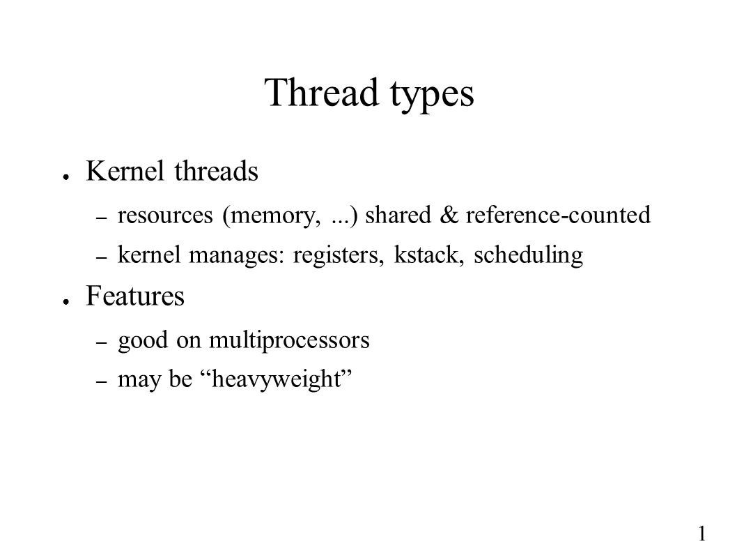 1 Thread types ● Kernel threads – resources (memory,...) shared & reference-counted – kernel manages: registers, kstack, scheduling ● Features – good on multiprocessors – may be heavyweight