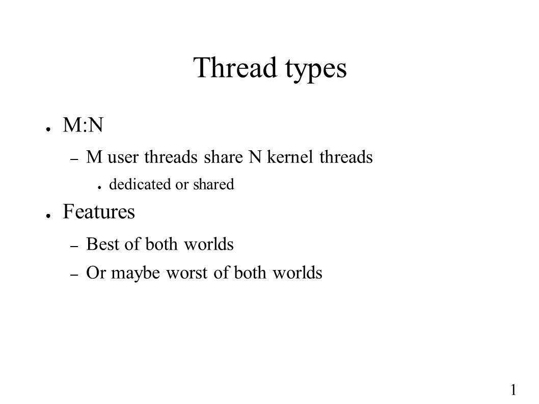 1 Thread types ● M:N – M user threads share N kernel threads ● dedicated or shared ● Features – Best of both worlds – Or maybe worst of both worlds