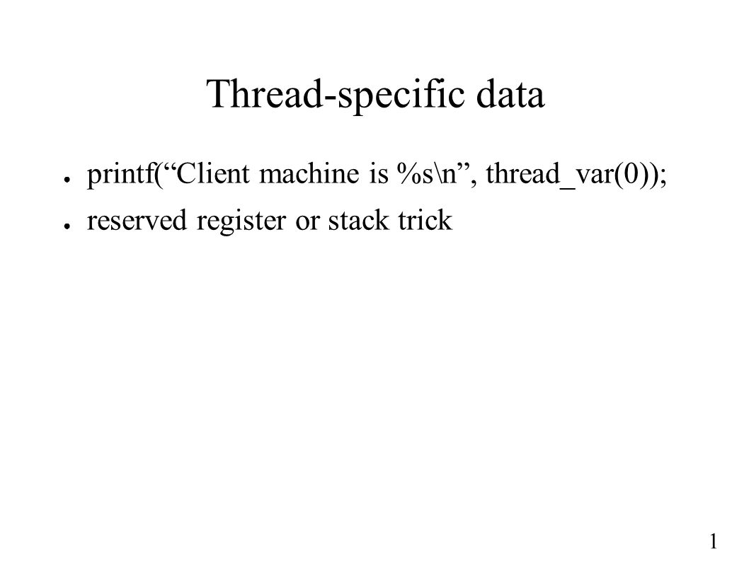 1 Thread-specific data ● printf( Client machine is %s\n , thread_var(0)); ● reserved register or stack trick