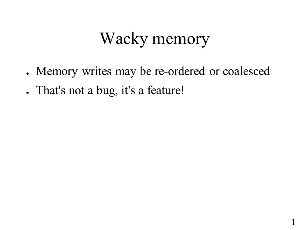 1 Wacky memory ● Memory writes may be re-ordered or coalesced ● That s not a bug, it s a feature!
