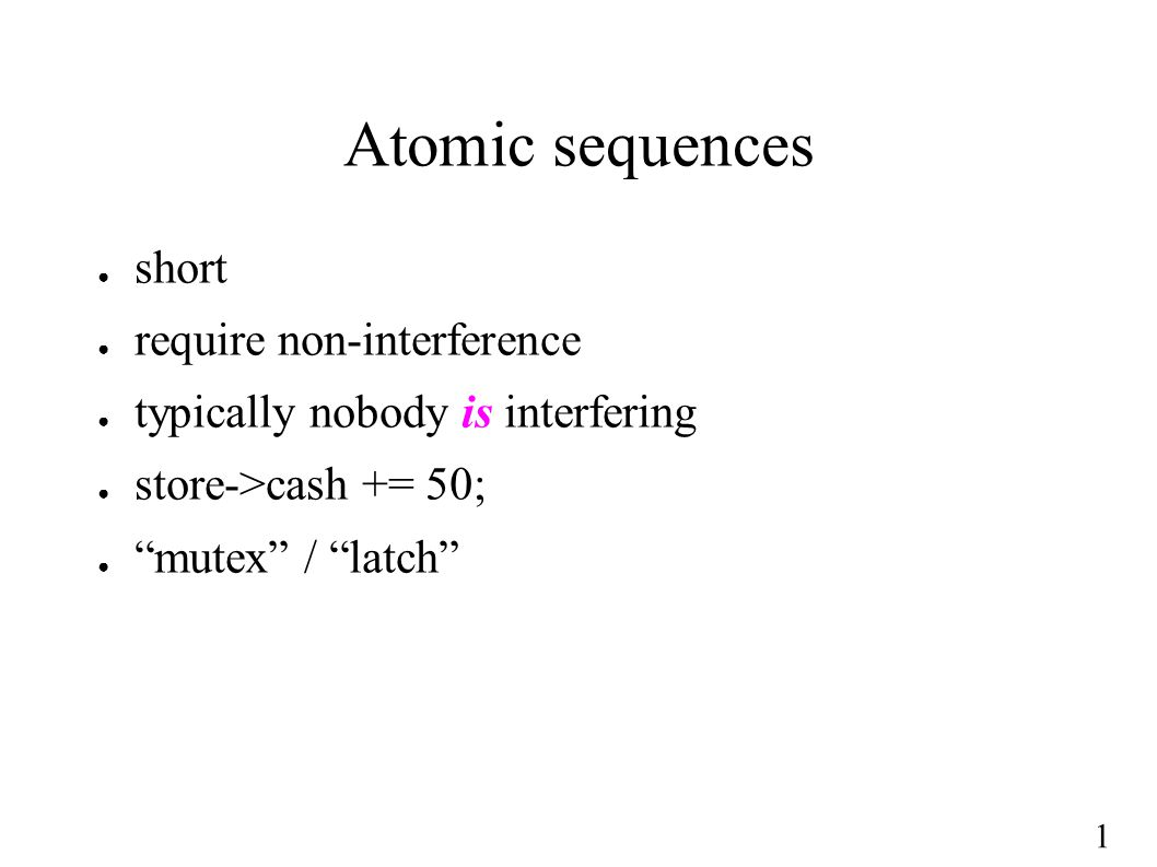 "1 Atomic sequences ● short ● require non-interference ● typically nobody is interfering ● store->cash += 50; ● ""mutex"" / ""latch"""