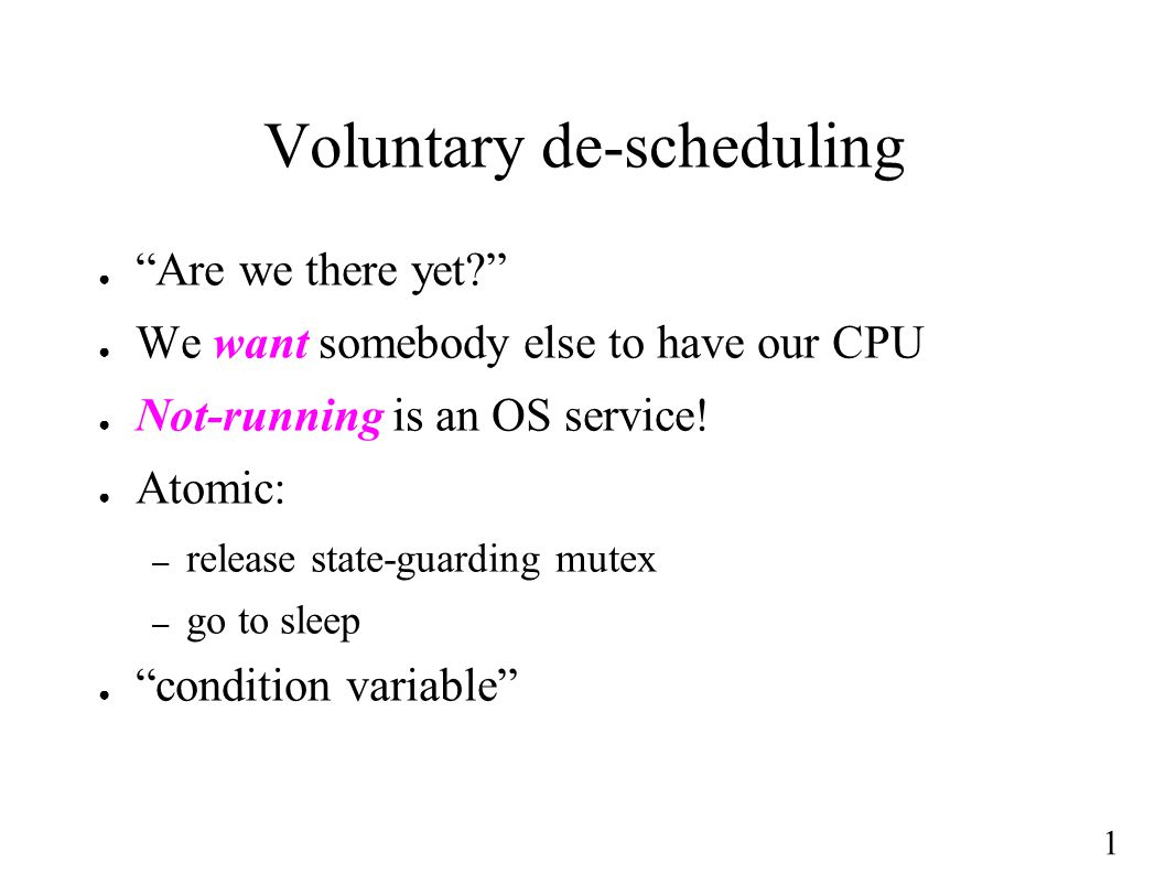 1 Voluntary de-scheduling ● Are we there yet? ● We want somebody else to have our CPU ● Not-running is an OS service.