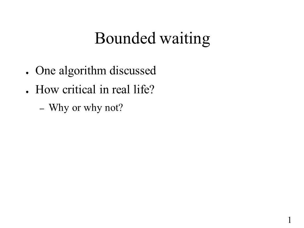 1 Bounded waiting ● One algorithm discussed ● How critical in real life? – Why or why not?