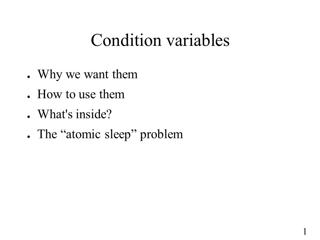 "1 Condition variables ● Why we want them ● How to use them ● What's inside? ● The ""atomic sleep"" problem"