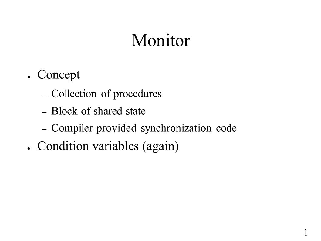 1 Monitor ● Concept – Collection of procedures – Block of shared state – Compiler-provided synchronization code ● Condition variables (again)